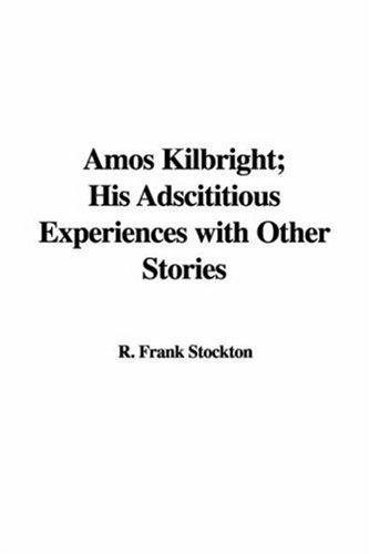 Download Amos Kilbright, His Adscititious Experiences with Other Stories