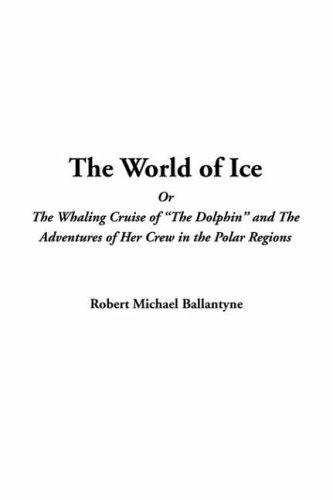 Download The World Of Ice Or The Whaling Cruise Of  The Dolphin And The Adventures Of Her Crew In The Polar Regions