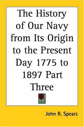 The History of Our Navy from Its Origin to the Present Day 1775 to 1897