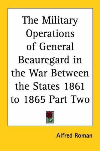The Military Operations of General Beauregard in the War Between the States, 1861 to 1865