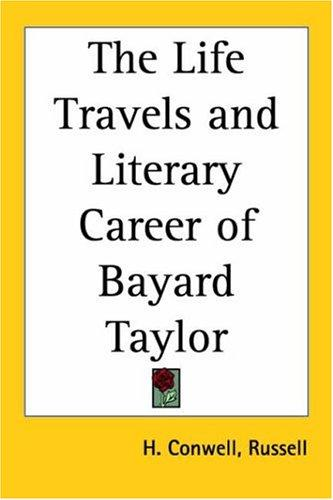 The Life, Travels, And Literary Career Of Bayard Taylor by Russell Herman Conwell