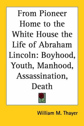 From Pioneer Home to the White House the Life of Abraham Lincoln by William Makepeace Thayer