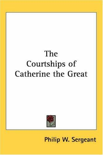 The Courtships Of Catherine The Great by Philip W. Sergeant