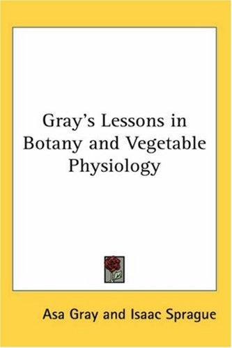 Gray's Lessons in Botany And Vegetable Physiology