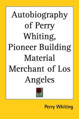 The Autobiography of Perry Whiting, Pioneer Building Material Merchant of Los Angeles by Perry Whiting
