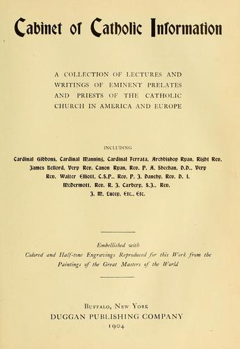 Cabinet of catholic information by a collection of lectures and writings of eminent prelates and priests of the Catholic Church in America and Europe including Cardinal Gibbons ... [et al.] ; embellished with colored and half-tone engravings reproduced for this work from the paintings of the great masters of the world.
