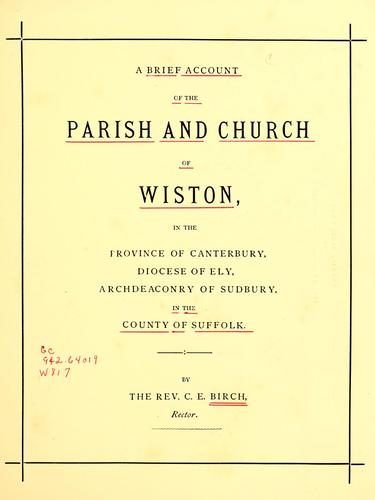 A brief account of the parish and church of Wiston, in the province of Canterbury, diocese of Ely, archdeaconry of Sudbury, in the county of Suffolk by C. E. Birch