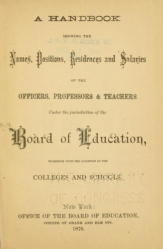 A handbook showing the names, positions, residences and salaries of the officers, professors & teachers under the jurisdiction of the Board of education, together with the location of the colleges and schools by New York (N.Y.). Board of Education.