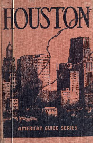 Houston, a history and guide by compiled by workers of the Writers' Program of the Work Projects Administration in the state of Texas ; sponsored by the Harris County Historical Society, Inc.