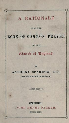 A rationale upon the Book of common prayer of the Church of England by Anthony Sparrow