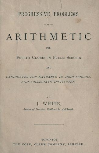 Progressive problems in arithmetic for fourth classes in public schools and candidates for entrance to high schools and collegiate institutes by J. White