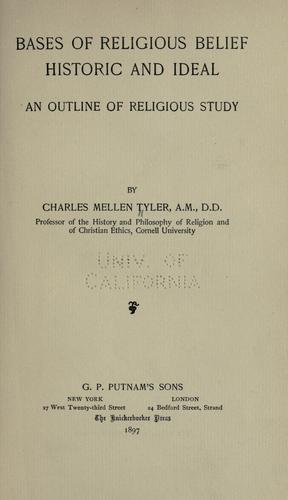 Bases of religious belief, historic and ideal by Charles Mellen Tyler